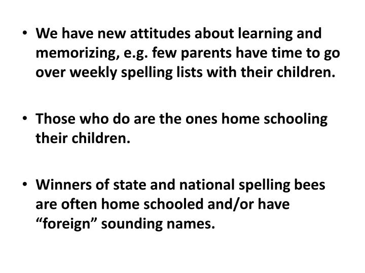 We have new attitudes about learning and memorizing, e.g. few parents have time to go over weekly spelling lists with their children.