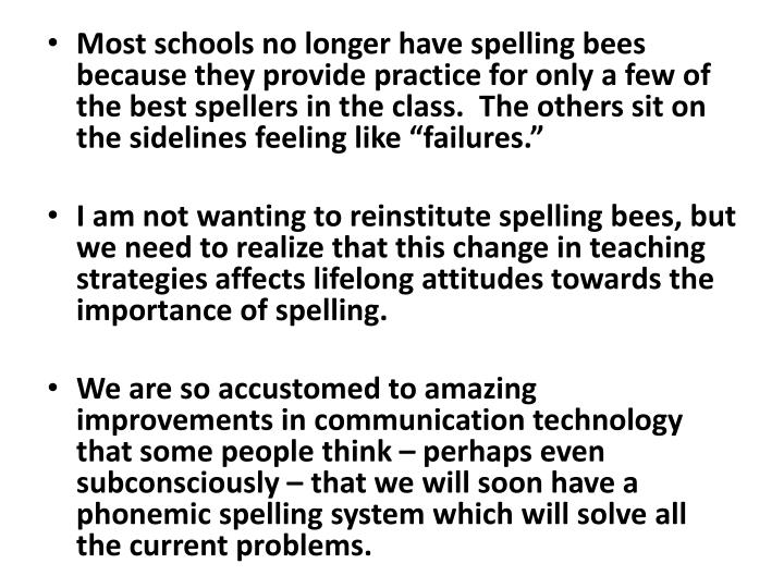 "Most schools no longer have spelling bees because they provide practice for only a few of the best spellers in the class.  The others sit on the sidelines feeling like ""failures."""