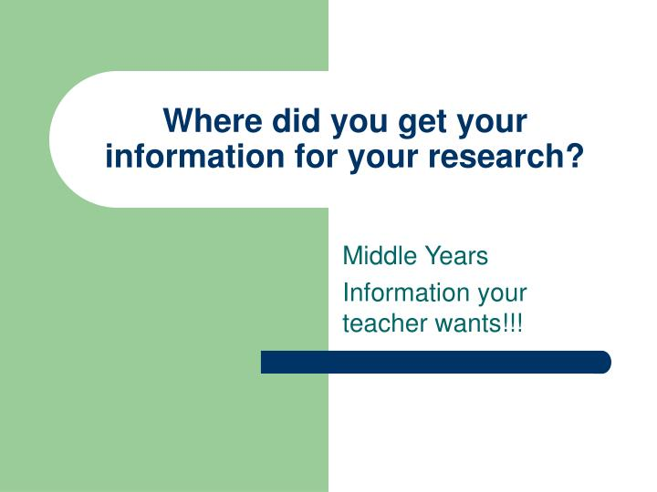 Where did you get your information for your research?