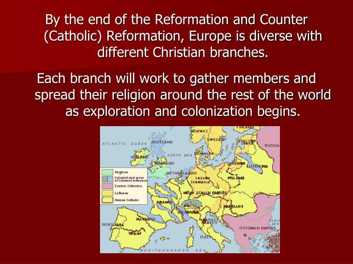 By the end of the Reformation and Counter (Catholic) Reformation, Europe is diverse with different Christian branches.