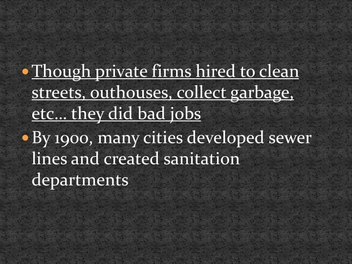 Though private firms hired to clean streets, outhouses, collect garbage, etc… they did bad jobs