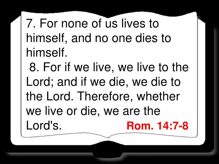 7. For none of us lives to himself, and no one dies to himself.