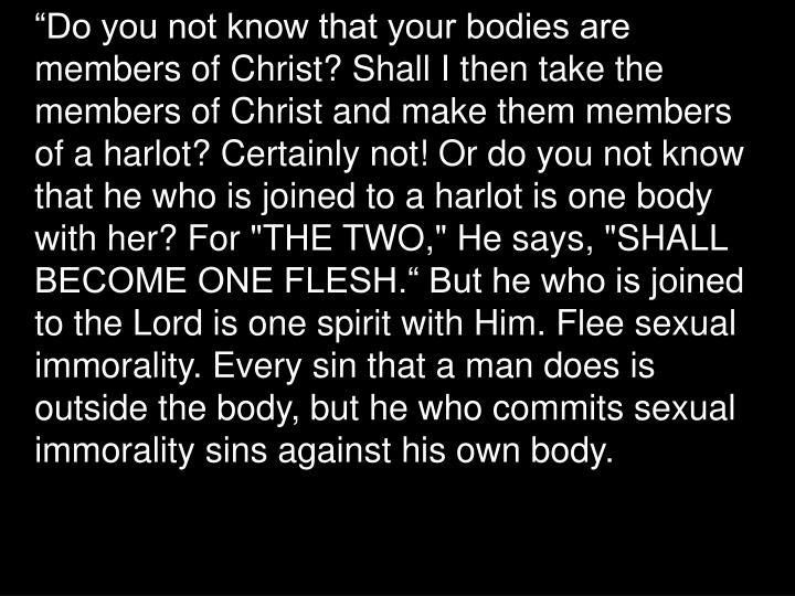 """Do you not know that your bodies are members of Christ? Shall I then take the members of Christ and make them members of a harlot? Certainly not! Or do you not know that he who is joined to a harlot is one body with her? For ""THE TWO,"" He says, ""SHALL BECOME ONE FLESH."" But he who is joined to the Lord is one spirit with Him. Flee sexual immorality. Every sin that a man does is outside the body, but he who commits sexual immorality sins against his own body."