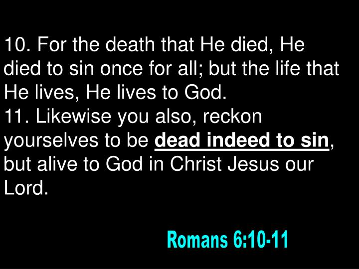 10. For the death that He died, He died to sin once for all; but the life that He lives, He lives to God.