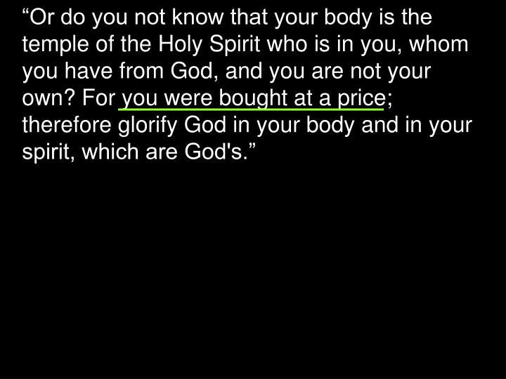"""Or do you not know that your body is the temple of the Holy Spirit who is in you, whom you have from God, and you are not your own? For you were bought at a price; therefore glorify God in your body and in your spirit, which are God's."""