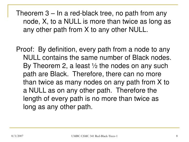 Theorem 3 – In a red-black tree, no path from any node, X, to a NULL is more than twice as long as any other path from X to any other NULL.
