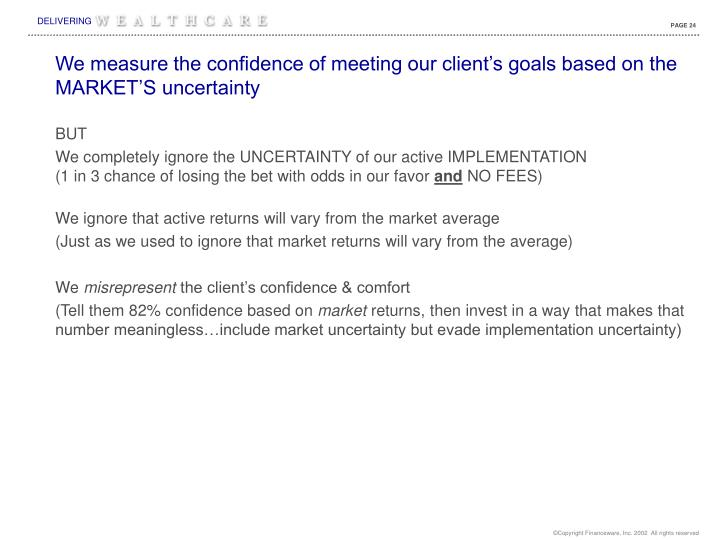 We measure the confidence of meeting our client's goals based on the MARKET'S uncertainty