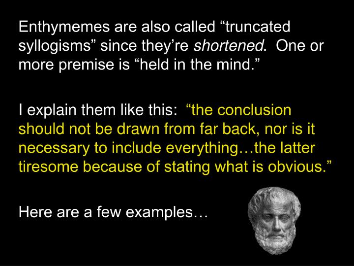"Enthymemes are also called ""truncated syllogisms"" since they're"
