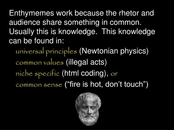 Enthymemes work because the rhetor and audience share something in common.  Usually this is knowledge.  This knowledge can be found in: