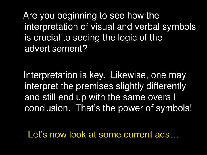 Are you beginning to see how the interpretation of visual and verbal symbols is crucial to seeing the logic of the advertisement?