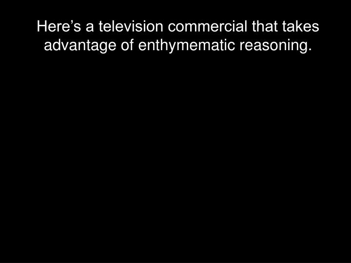 Here's a television commercial that takes advantage of enthymematic reasoning.