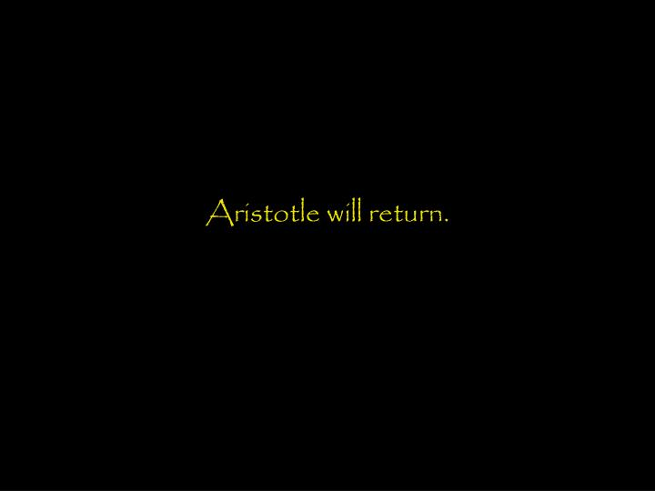 Aristotle will return.