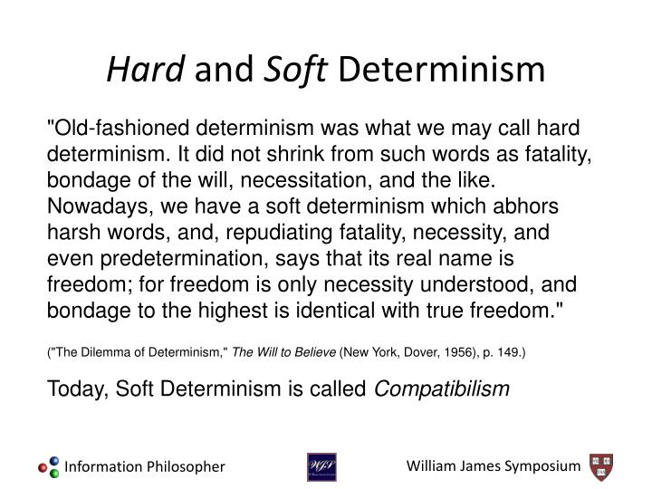 """Old-fashioned determinism was what we may call hard determinism. It did not shrink from such words as fatality, bondage of the will, necessitation, and the like. Nowadays, we have a soft determinism which abhors harsh words, and, repudiating fatality, necessity, and even predetermination, says that its real name is freedom; for freedom is only necessity understood, and bondage to the highest is identical with true freedom."""