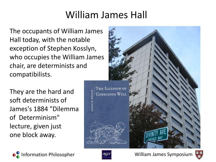 The occupants of William James Hall today, with the notable exception of Stephen Kosslyn, who occupies the William James chair, are determinists and compatibilists.