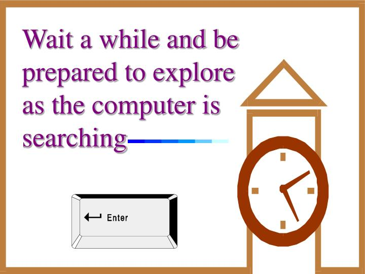 Wait a while and be prepared to explore as the computer is searching