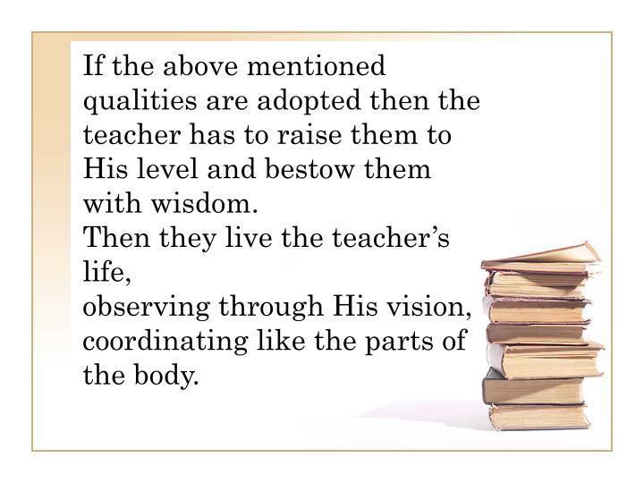 If the above mentioned qualities are adopted then the teacher has to raise them to His level and bestow them with wisdom.
