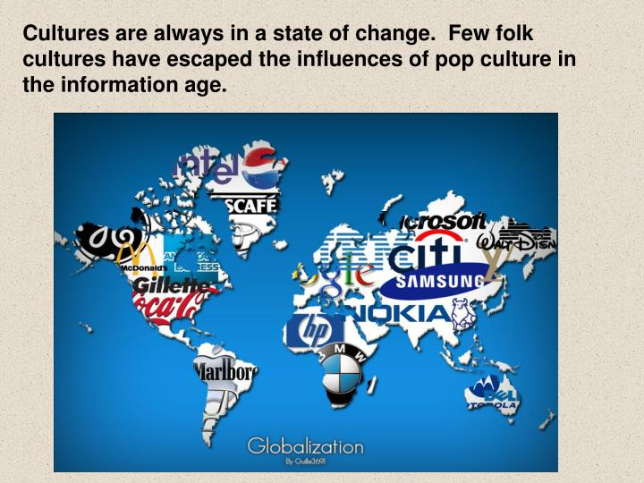 Cultures are always in a state of change.  Few folk cultures have escaped the influences of pop culture in the information age.
