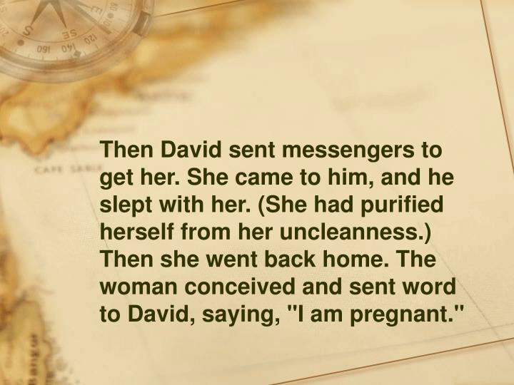 """Then David sent messengers to get her. She came to him, and he slept with her. (She had purified herself from her uncleanness.) Then she went back home. The woman conceived and sent word to David, saying, """"I am pregnant."""""""