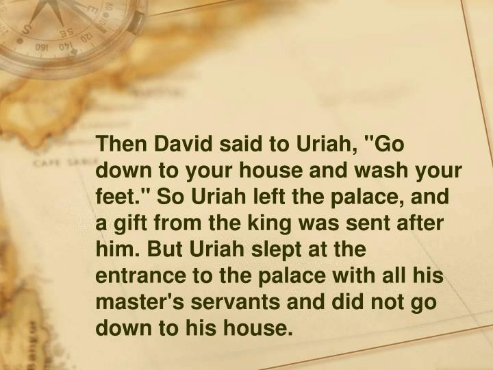 """Then David said to Uriah, """"Go down to your house and wash your feet."""" So Uriah left the palace, and a gift from the king was sent after him. But Uriah slept at the entrance to the palace with all his master's servants and did not go down to his house."""