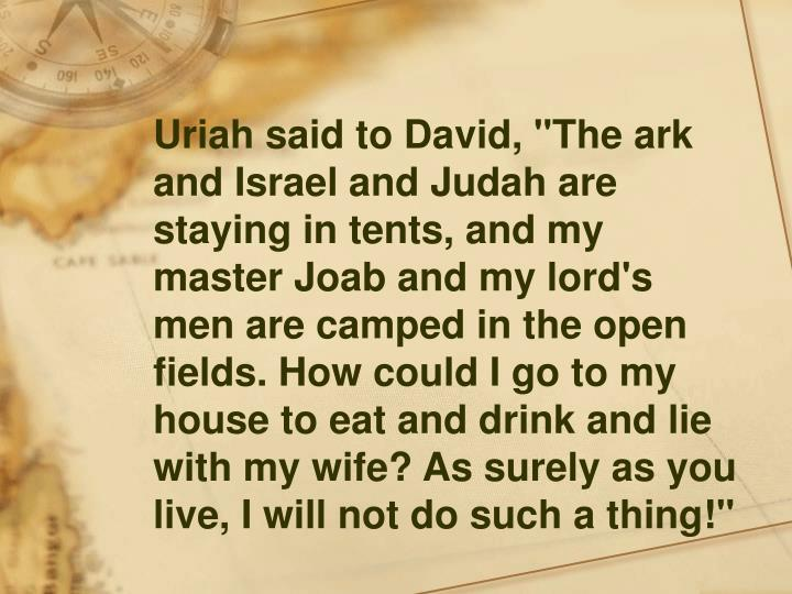 """Uriah said to David, """"The ark and Israel and Judah are staying in tents, and my master Joab and my lord's men are camped in the open fields. How could I go to my house to eat and drink and lie with my wife? As surely as you live, I will not do such a thing!"""""""