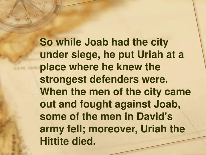 So while Joab had the city under siege, he put Uriah at a place where he knew the strongest defenders were. When the men of the city came out and fought against Joab, some of the men in David's army fell; moreover, Uriah the Hittite died.
