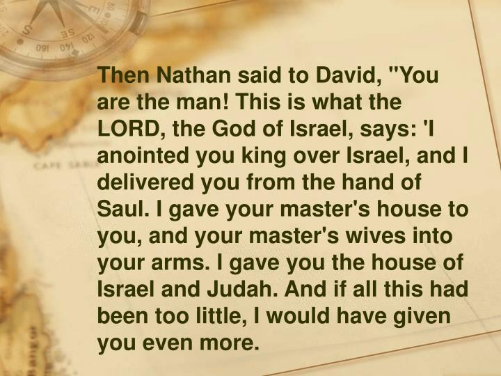 """Then Nathan said to David, """"You are the man! This is what the LORD, the God of Israel, says: 'I anointed you king over Israel, and I delivered you from the hand of Saul. I gave your master's house to you, and your master's wives into your arms. I gave you the house of Israel and Judah. And if all this had been too little, I would have given you even more."""
