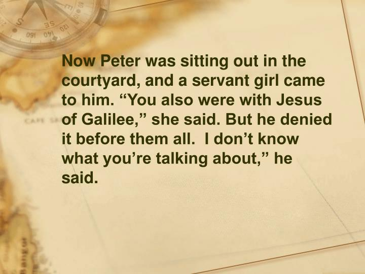 """Now Peter was sitting out in the courtyard, and a servant girl came to him. """"You also were with Jesus of Galilee,"""" she said. But he denied it before them all.  I don't know what you're talking about,"""" he said."""