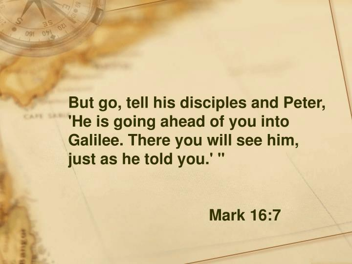 """But go, tell his disciples and Peter, 'He is going ahead of you into Galilee. There you will see him, just as he told you.' """""""