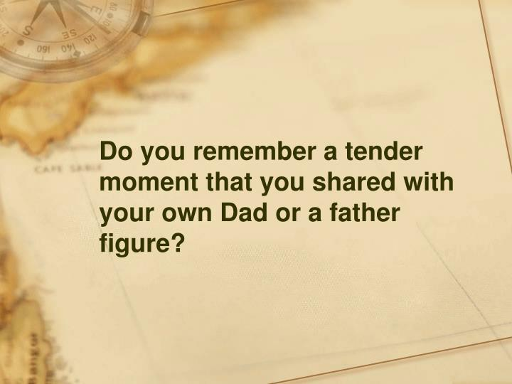 Do you remember a tender moment that you shared with your own Dad or a father figure?