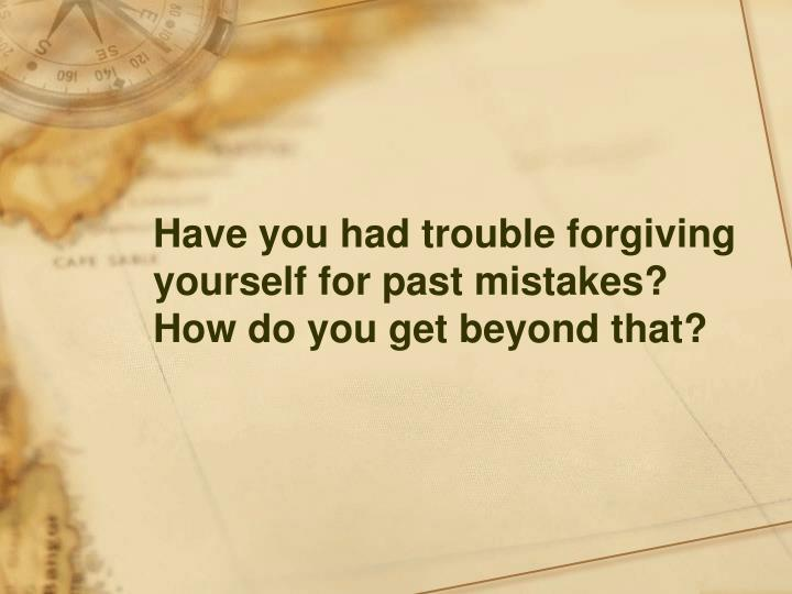 Have you had trouble forgiving yourself for past mistakes?  How do you get beyond that?