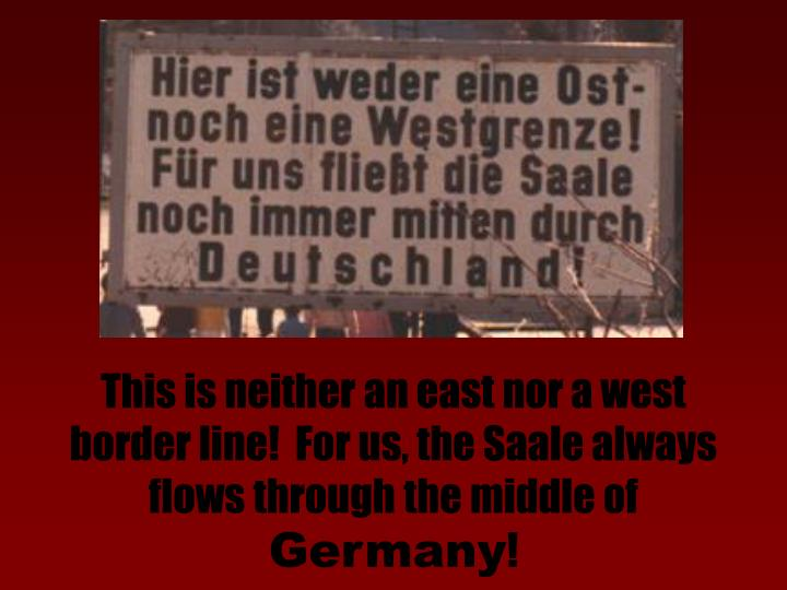 This is neither an east nor a west border line!  For us, the Saale always flows through the middle of