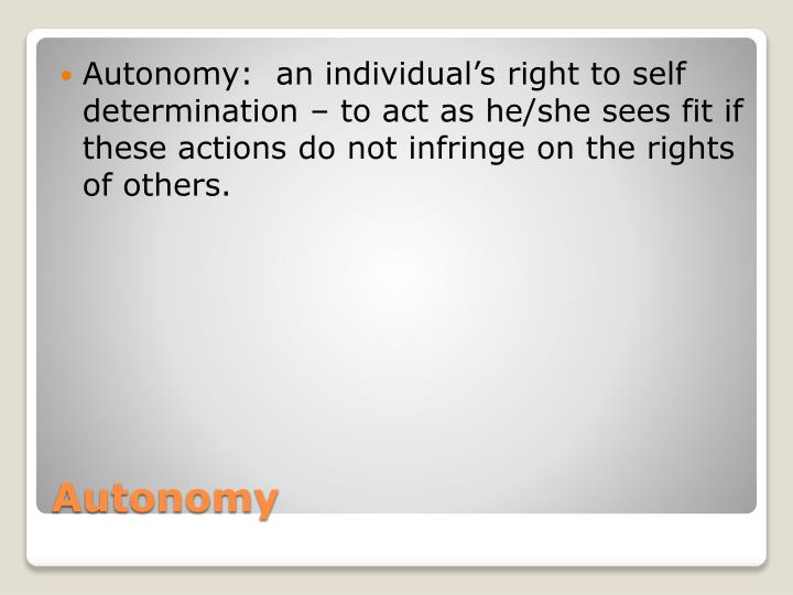 Autonomy:  an individual's right to self determination – to act as he/she sees fit if these actions do not infringe on the rights of others.