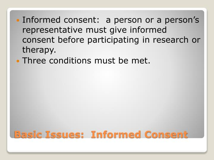 Informed consent:  a person or a person's representative must give informed consent before participating in research or therapy.