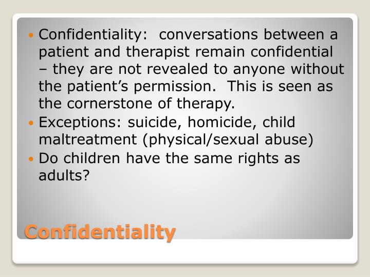 Confidentiality:  conversations between a patient and therapist remain confidential – they are not revealed to anyone without the patient's permission.  This is seen as the cornerstone of therapy.