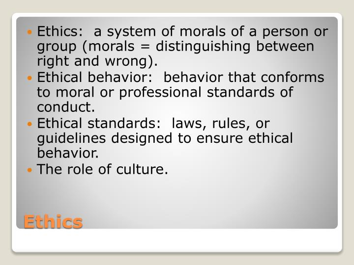 Ethics:  a system of morals of a person or group (morals = distinguishing between right and wrong).