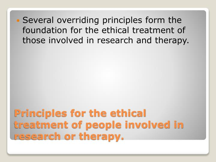 Several overriding principles form the foundation for the ethical treatment of those involved in research and therapy.