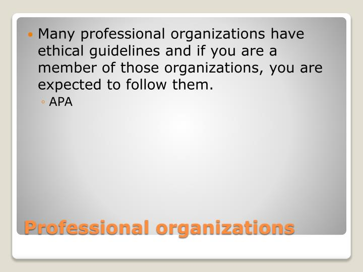 Many professional organizations have ethical guidelines and if you are a member of those organizations, you are expected to follow them.