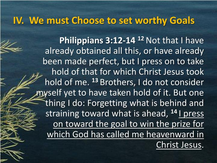 IV.  We must Choose to set worthy Goals