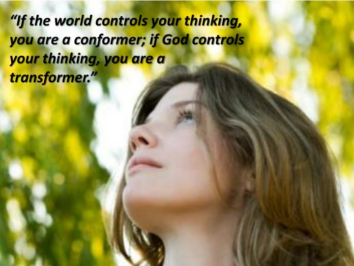 """If the world controls your thinking, you are a conformer; if God controls your thinking, you are a transformer."""