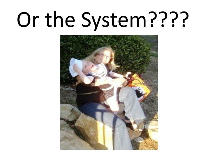 Or the System????
