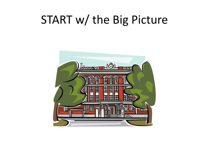 START w/ the Big Picture