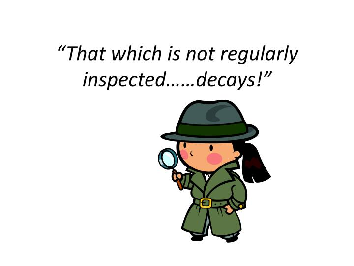 """""""That which is not regularly inspected……decays!"""""""