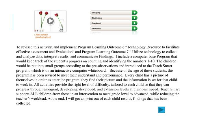 "To revised this activity, and implement Program Learning Outcome 6 ""Technology Resource to facilitate effective assessment and Evaluation"" and Program Learning Outcome 7 "" Utilize technology to collect and analyze data, interpret results, and"
