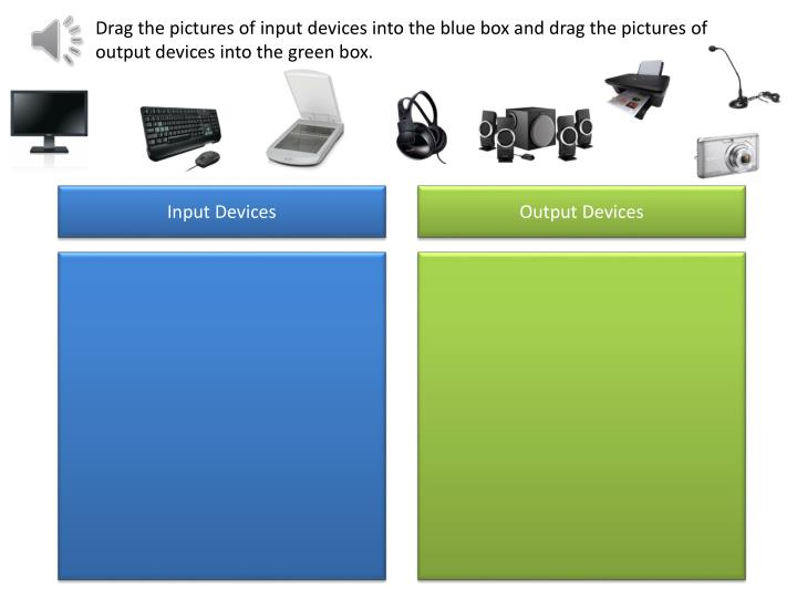 Drag the pictures of input devices into the blue box and drag the pictures of output devices into the green box.