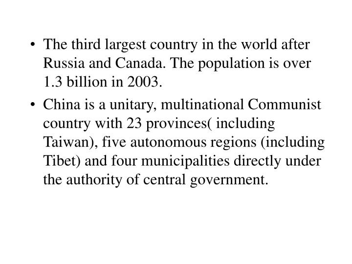 The third largest country in the world after Russia and Canada. The population is over 1.3 billion in 2003.