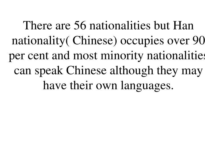There are 56 nationalities but Han nationality( Chinese) occupies over 90 per cent and most minority nationalities can speak Chinese although they may have their own languages.