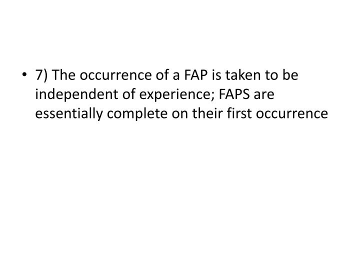 7) The occurrence of a FAP is taken to be independent of experience; FAPS are essentially complete on their first occurrence