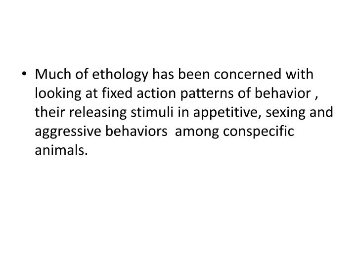 Much of ethology has been concerned with looking at fixed action patterns of behavior , their releasing stimuli in appetitive, sexing and aggressive behaviors  among conspecific animals.