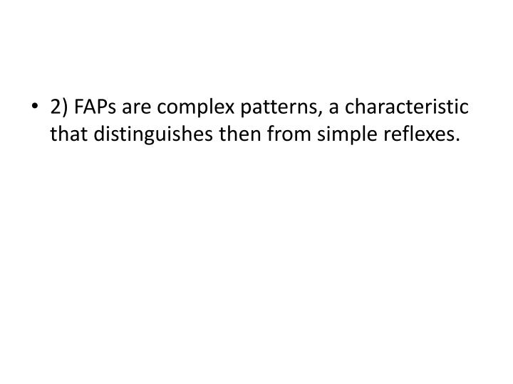 2) FAPs are complex patterns, a characteristic that distinguishes then from simple reflexes.