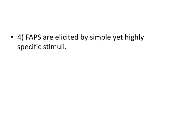4) FAPS are elicited by simple yet highly specific stimuli.